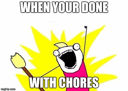 X All The Y | WHEN YOUR DONE WITH CHORES | image tagged in memes,x all the y | made w/ Imgflip meme maker