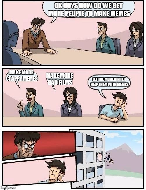 Boardroom Meeting Suggestion | OK GUYS HOW DO WE GET MORE PEOPLE TO MAKE MEMES MAKE MORE CRAPPY MEMES MAKE MORE BAD FILMS LET THE MEMECIPHER HELP THEM WITH MEMES | image tagged in memes,boardroom meeting suggestion | made w/ Imgflip meme maker
