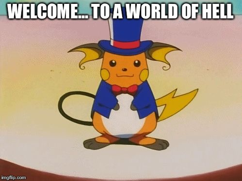 WELCOME... TO A WORLD OF HELL | image tagged in raichu | made w/ Imgflip meme maker
