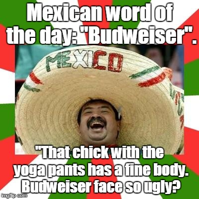 "Two subjects at once.Yoga pants week. A Tetsouwrath/Lynch1979 event. | Mexican word of the day: ""Budweiser"". ""That chick with the yoga pants has a fine body. Budweiser face so ugly? 