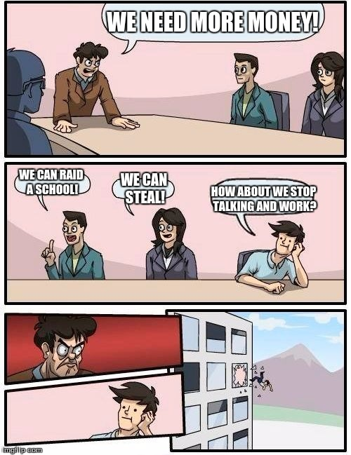 Boardroom Meeting Suggestion | WE NEED MORE MONEY! WE CAN RAID A SCHOOL! WE CAN STEAL! HOW ABOUT WE STOP TALKING AND WORK? | image tagged in memes,boardroom meeting suggestion | made w/ Imgflip meme maker