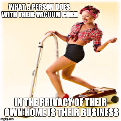 WHAT A PERSON DOES WITH THEIR VACUUM CORD IN THE PRIVACY OF THEIR OWN HOME IS THEIR BUSINESS | made w/ Imgflip meme maker
