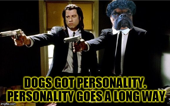 Pulp Fiction goes to the dogs! | DOGS GOT PERSONALITY. PERSONALITY GOES A LONG WAY | image tagged in meme,pulp fiction,dogs,samuel l jackson,john travolta,personality | made w/ Imgflip meme maker