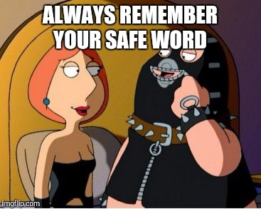 ALWAYS REMEMBER YOUR SAFE WORD | made w/ Imgflip meme maker