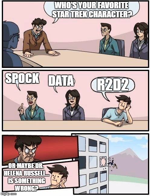 Live short and don't prosper! | WHO'S YOUR FAVORITE STAR TREK CHARACTER? SPOCK DATA R2D2 OR MAYBE DR. HELENA RUSSELL... IS SOMETHING WRONG? | image tagged in memes,boardroom meeting suggestion,star wars,star trek,space 1999 | made w/ Imgflip meme maker