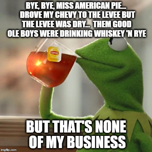 American Pie by Kermit the Frog | BYE, BYE, MISS AMERICAN PIE...  DROVE MY CHEVY TO THE LEVEE BUT THE LEVEE WAS DRY...  THEM GOOD OLE BOYS WERE DRINKING WHISKEY 'N RYE BUT TH | image tagged in memes,but thats none of my business,kermit the frog,american pie,funny memes | made w/ Imgflip meme maker