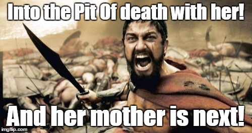 Sparta Leonidas Meme | Into the Pit Of death with her! And her mother is next! | image tagged in memes,sparta leonidas | made w/ Imgflip meme maker