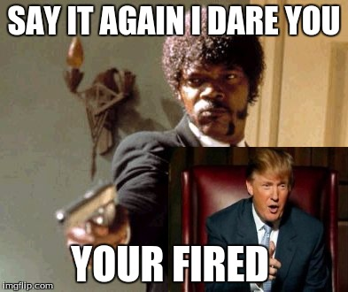 Say That Again I Dare You Meme | SAY IT AGAIN I DARE YOU YOUR FIRED | image tagged in memes,say that again i dare you | made w/ Imgflip meme maker