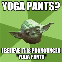 "yoda pants | YOGA PANTS? I BELIEVE IT IS PRONOUNCED ""YODA PANTS"" 