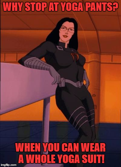 yoga pants baroness | WHY STOP AT YOGA PANTS? WHEN YOU CAN WEAR A WHOLE YOGA SUIT! | image tagged in yoga pants baroness | made w/ Imgflip meme maker