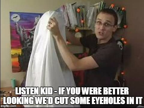 LISTEN KID - IF YOU WERE BETTER LOOKING WE'D CUT SOME EYEHOLES IN IT | made w/ Imgflip meme maker