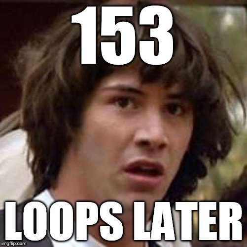 Conspiracy Keanu Meme | 153 LOOPS LATER | image tagged in memes,conspiracy keanu | made w/ Imgflip meme maker