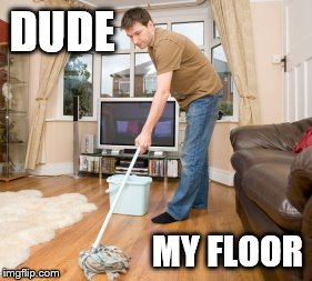 Mop it up | DUDE MY FLOOR | image tagged in mop it up | made w/ Imgflip meme maker