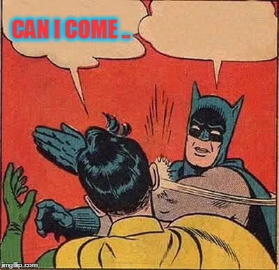 Batman Slapping Robin Meme | CAN I COME .. | image tagged in memes,batman slapping robin | made w/ Imgflip meme maker