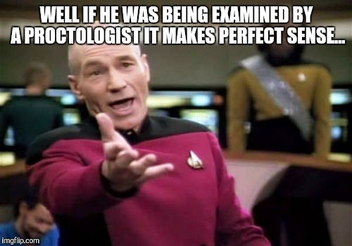 Picard Wtf Meme | WELL IF HE WAS BEING EXAMINED BY A PROCTOLOGIST IT MAKES PERFECT SENSE... | image tagged in memes,picard wtf | made w/ Imgflip meme maker