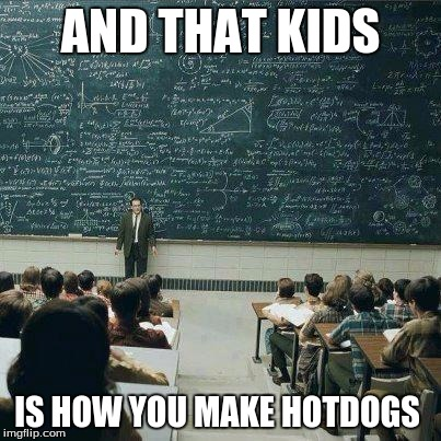 School | AND THAT KIDS IS HOW YOU MAKE HOTDOGS | image tagged in school | made w/ Imgflip meme maker