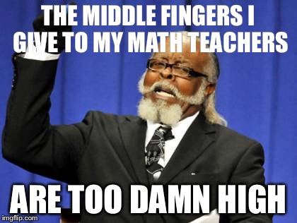 Too Damn High | THE MIDDLE FINGERS I GIVE TO MY MATH TEACHERS ARE TOO DAMN HIGH | image tagged in memes,too damn high | made w/ Imgflip meme maker