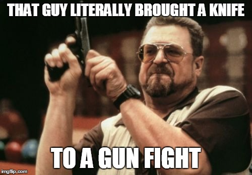 Am I The Only One Around Here Meme | THAT GUY LITERALLY BROUGHT A KNIFE TO A GUN FIGHT | image tagged in memes,am i the only one around here | made w/ Imgflip meme maker