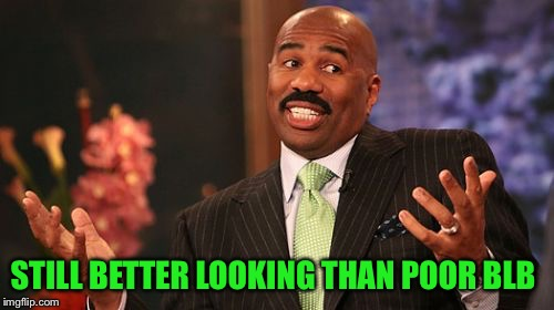 Steve Harvey Meme | STILL BETTER LOOKING THAN POOR BLB | image tagged in memes,steve harvey | made w/ Imgflip meme maker