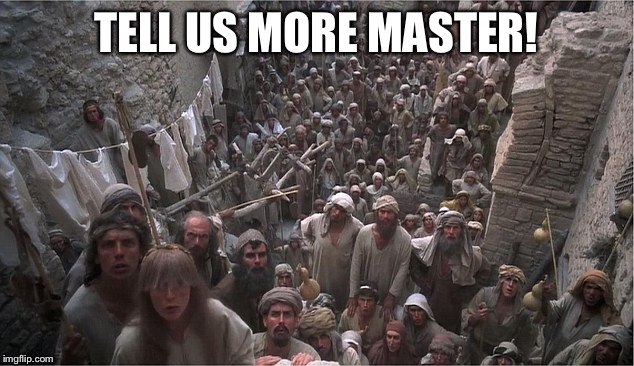Life of Brian | TELL US MORE MASTER! | image tagged in life of brian | made w/ Imgflip meme maker