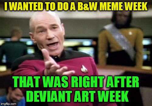 Picard Wtf Meme | I WANTED TO DO A B&W MEME WEEK THAT WAS RIGHT AFTER DEVIANT ART WEEK | image tagged in memes,picard wtf | made w/ Imgflip meme maker
