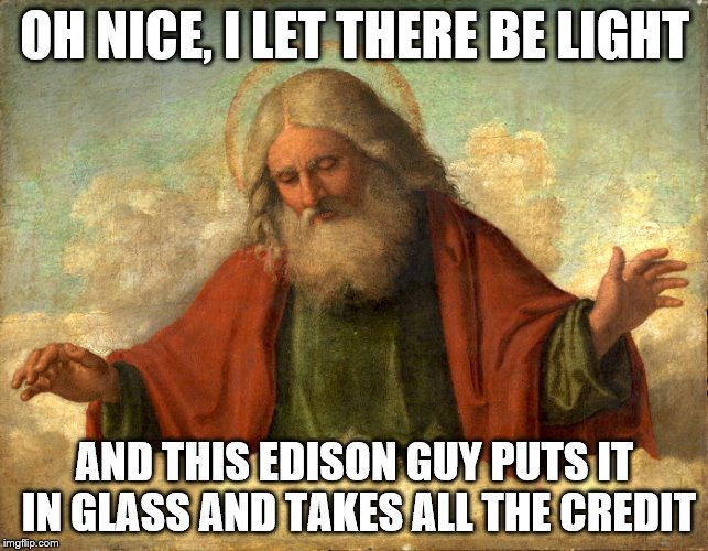 And then God Created Thomas Edison  | OH NICE, I LET THERE BE LIGHT AND THIS EDISON GUY PUTS IT IN GLASS AND TAKES ALL THE CREDIT | image tagged in god,memes,funny,vintage | made w/ Imgflip meme maker