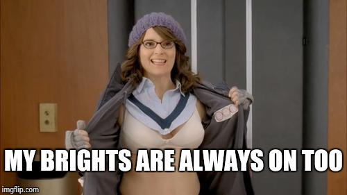 MY BRIGHTS ARE ALWAYS ON TOO | image tagged in tina fey flashing | made w/ Imgflip meme maker