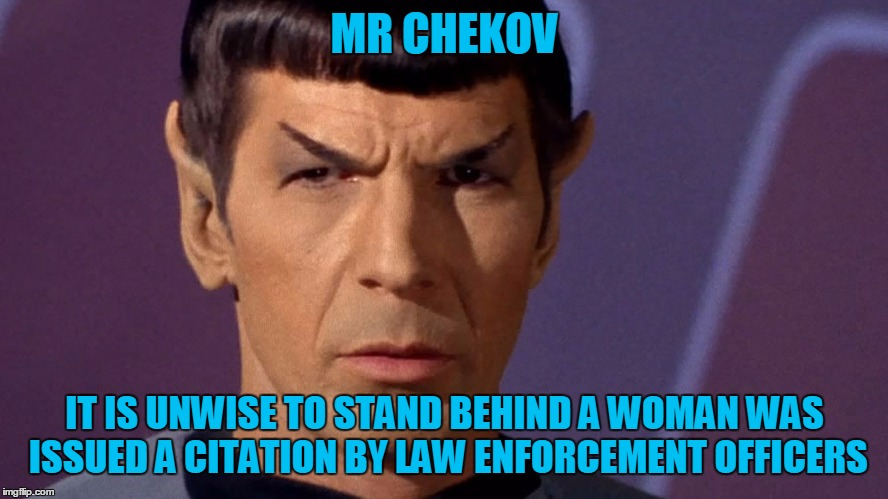 Spock Is Serious | MR CHEKOV IT IS UNWISE TO STAND BEHIND A WOMAN WAS ISSUED A CITATION BY LAW ENFORCEMENT OFFICERS | image tagged in spock is serious | made w/ Imgflip meme maker