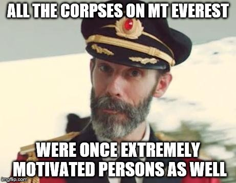 Remember! There's a difference between dreams and pipedreams people! | ALL THE CORPSES ON MT EVEREST WERE ONCE EXTREMELY MOTIVATED PERSONS AS WELL | image tagged in captain obvious,inspirational quote,inspirational memes,motivational,demotivationals,memes | made w/ Imgflip meme maker