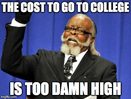 Too Damn High | THE COST TO GO TO COLLEGE IS TOO DAMN HIGH | image tagged in memes,too damn high | made w/ Imgflip meme maker
