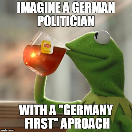"But Thats None Of My Business Meme | IMAGINE A GERMAN POLITICIAN WITH A ""GERMANY FIRST"" APROACH 