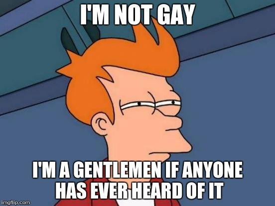 Futurama Fry Meme | I'M NOT GAY I'M A GENTLEMEN IF ANYONE HAS EVER HEARD OF IT | image tagged in memes,futurama fry | made w/ Imgflip meme maker