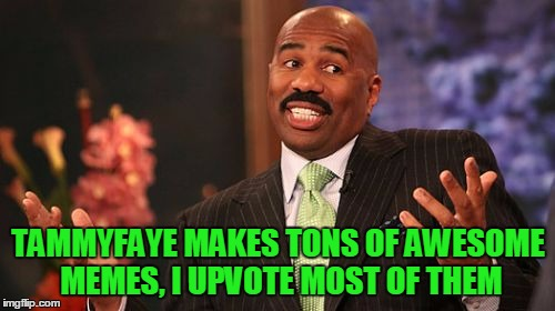 Steve Harvey Meme | TAMMYFAYE MAKES TONS OF AWESOME MEMES, I UPVOTE MOST OF THEM | image tagged in memes,steve harvey | made w/ Imgflip meme maker