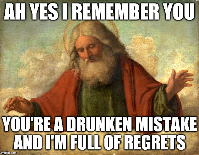 God in Clouds  | AH YES I REMEMBER YOU YOU'RE A DRUNKEN MISTAKE AND I'M FULL OF REGRETS | image tagged in god in clouds | made w/ Imgflip meme maker