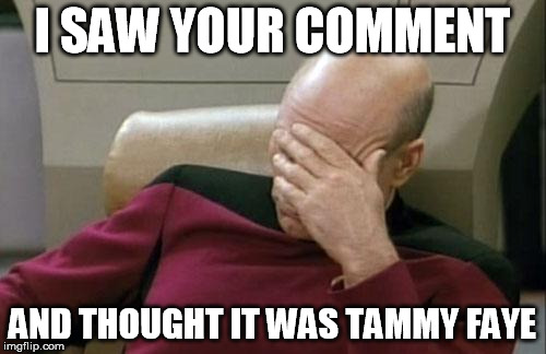 Captain Picard Facepalm Meme | I SAW YOUR COMMENT AND THOUGHT IT WAS TAMMY FAYE | image tagged in memes,captain picard facepalm | made w/ Imgflip meme maker