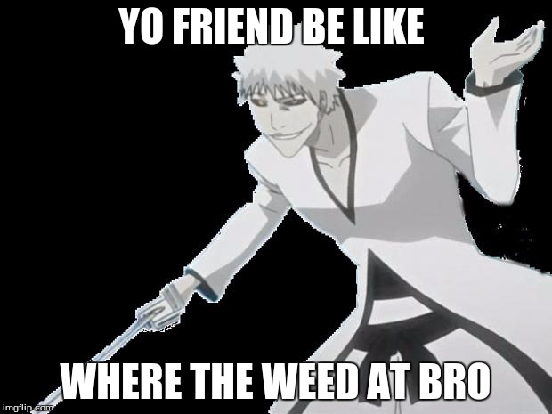 YO FRIEND BE LIKE WHERE THE WEED AT BRO | image tagged in hollow ichigo | made w/ Imgflip meme maker