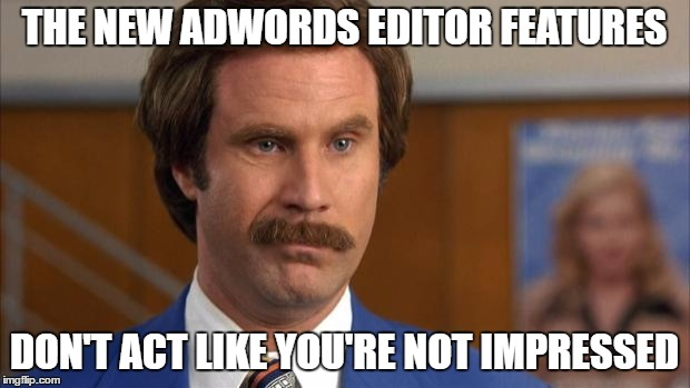 Will Ferrell It's Science | THE NEW ADWORDS EDITOR FEATURES DON'T ACT LIKE YOU'RE NOT IMPRESSED | image tagged in will ferrell it's science | made w/ Imgflip meme maker