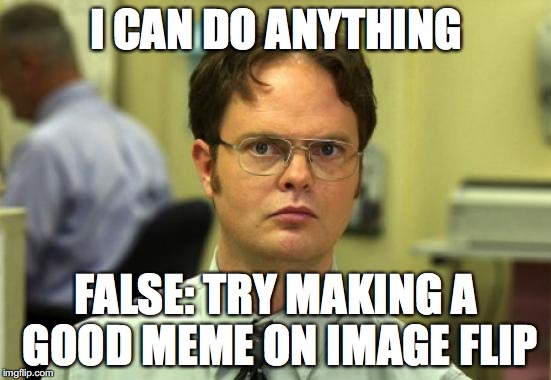 its not as easy as it sounds | I CAN DO ANYTHING FALSE: TRY MAKING A GOOD MEME ON IMAGE FLIP | image tagged in memes,dwight schrute | made w/ Imgflip meme maker