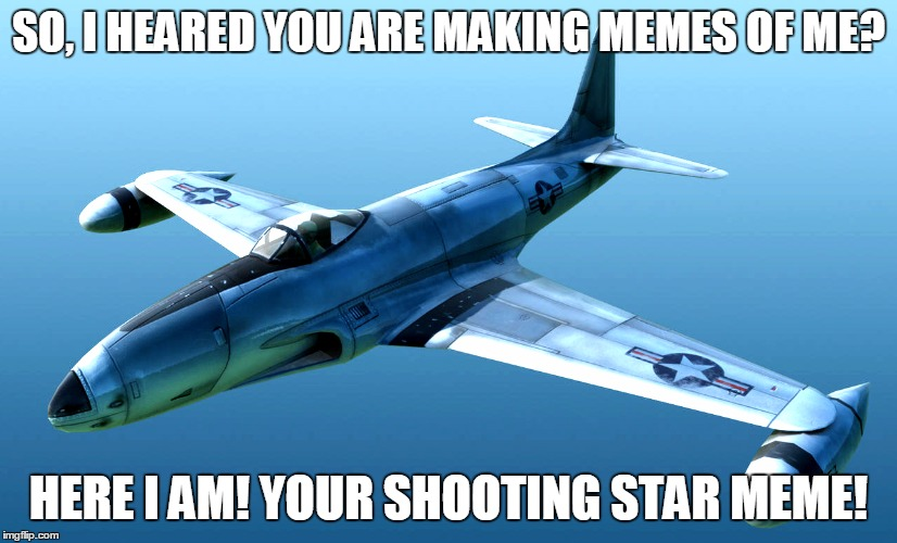 The Best shooting star meme! |  SO, I HEARED YOU ARE MAKING MEMES OF ME? HERE I AM! YOUR SHOOTING STAR MEME! | image tagged in p-80,shooting star,shooting star meme,best of the best,annoying meme | made w/ Imgflip meme maker