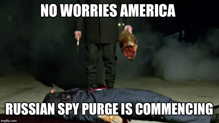 President trump | NO WORRIES AMERICA RUSSIAN SPY PURGE IS COMMENCING | image tagged in president trump | made w/ Imgflip meme maker