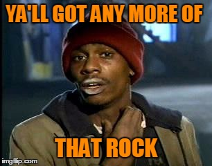 Y'all Got Any More Of That Meme | YA'LL GOT ANY MORE OF THAT ROCK | image tagged in memes,yall got any more of | made w/ Imgflip meme maker