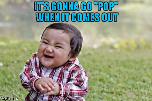 "Evil Toddler Meme | IT'S GONNA GO ""POP"" WHEN IT COMES OUT 
