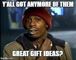 Y'all Got Any More Of That Meme | Y'ALL GOT ANYMORE OF THEM GREAT GIFT IDEAS? | image tagged in memes,yall got any more of | made w/ Imgflip meme maker