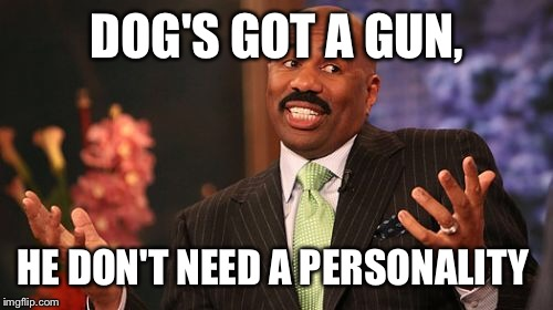 Steve Harvey Meme | DOG'S GOT A GUN, HE DON'T NEED A PERSONALITY | image tagged in memes,steve harvey | made w/ Imgflip meme maker