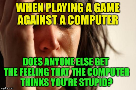 First World Problems Meme | WHEN PLAYING A GAME AGAINST A COMPUTER DOES ANYONE ELSE GET THE FEELING THAT THE COMPUTER THINKS YOU'RE STUPID? | image tagged in memes,first world problems | made w/ Imgflip meme maker