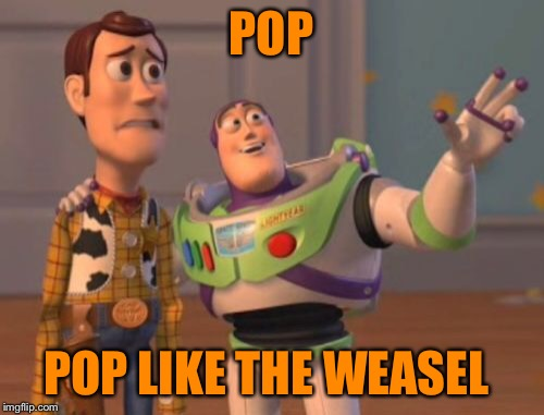X, X Everywhere Meme | POP POP LIKE THE WEASEL | image tagged in memes,x,x everywhere,x x everywhere | made w/ Imgflip meme maker