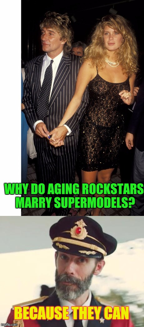 Old Singers Week'', March 21st to 28th (A Johnny_Cash Event) | WHY DO AGING ROCKSTARS MARRY SUPERMODELS? BECAUSE THEY CAN | image tagged in rock and roll | made w/ Imgflip meme maker