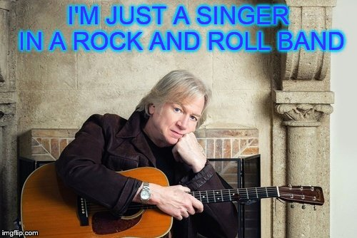 Old singers week (a Johnny_Cash event) | I'M JUST A SINGER IN A ROCK AND ROLL BAND | image tagged in old singers week,moody,blues,justin hayward | made w/ Imgflip meme maker