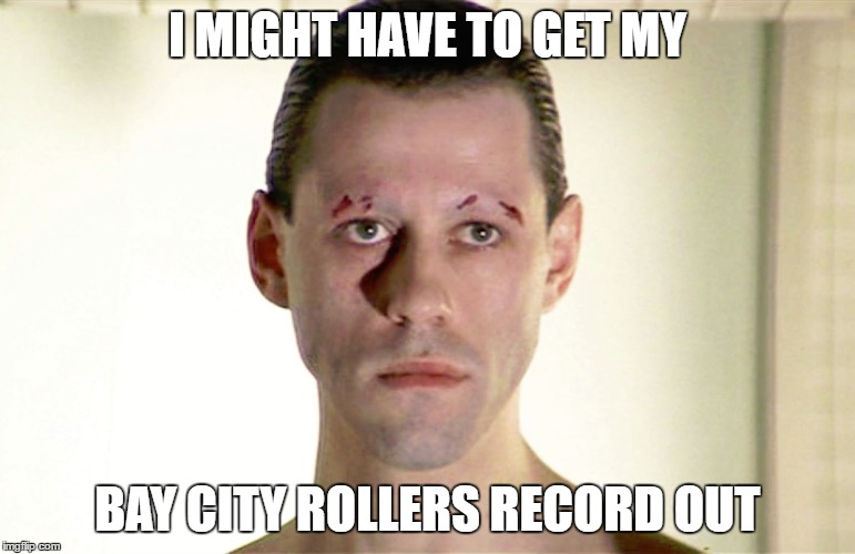 I MIGHT HAVE TO GET MY BAY CITY ROLLERS RECORD OUT | made w/ Imgflip meme maker