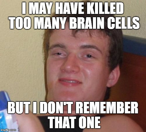 10 Guy Meme | I MAY HAVE KILLED TOO MANY BRAIN CELLS BUT I DON'T REMEMBER THAT ONE | image tagged in memes,10 guy | made w/ Imgflip meme maker